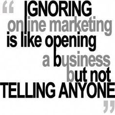 "Quote of the day: ""Ignoring Online Marketing Is Like Opening A Business But Not Telling Anyone"""