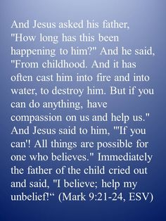 """And Jesus asked his father, """"How long has this been happening to him?"""" And he said, """"From childhood. And it has often cast him into fire and into water, to destroy him. But if you can do anything, have compassion on us and help us."""" And Jesus said to him, """"'If you can'! All things are possible for one who believes."""" Immediately the father of the child cried out and said, """"I believe; help my unbelief!"""" (Mark 9:21-24, ESV)"""