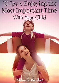 10 Tips to Enjoying the Most Important Time With Your Child
