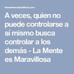 A veces, quien no puede controlarse a sí mismo busca controlar a los demás - La Mente es Maravillosa
