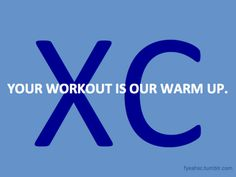 your workout is our warm up! XC