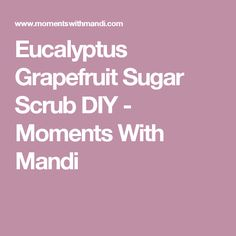 Eucalyptus Grapefruit Sugar Scrub DIY - Moments With Mandi