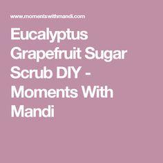 Eucalyptus Grapefruit Sugar Scrub DIY - Moments With Mandi