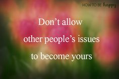 Don't allow other people's issues to become yours.