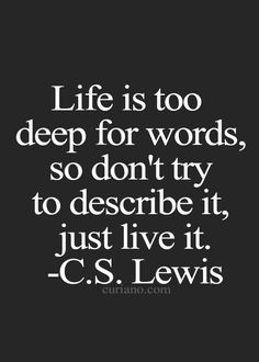 Life is too deep for words, so don't try to describe it, just live it.~ C.S. Lewis