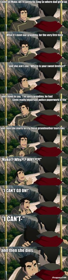 Bolin. Grandmother. Persuading. Mako. Funny.  Need I say more? xD Legend of Korra.