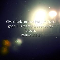 Psalms Give thanks to the LORD, for he is good! His faithful love endures forever. My Daily Devotion, New Living Translation, Daily Devotional, Give Thanks, Mornings, Psalms, Lord, Thankful, Bible