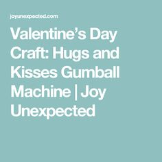 Valentine's Day Craft: Hugs and Kisses Gumball Machine | Joy Unexpected