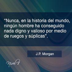 """""""Nunca en la historia del mundo ningún hombre ha conseguido nada digno y valioso por medio de ruegos y súplicas"""". John Pierpont Morgan.  Fue un empresario, banquero y coleccionista de arte estadounidense que dominó las finanzas corporativas y la consolidación industrial de su época. #JPMorgan"""