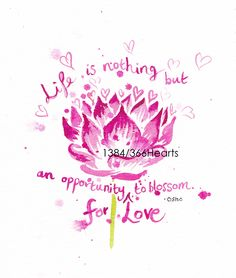 Life is nothing but an opportunity for love to blossom. – Osho hum.. I missed the 'for love' out' so added it at the end which also has a very nice meaning I think –&…