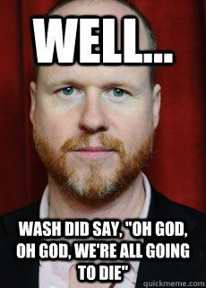 "And I say ""If some one tries to kill you, you kill 'em right back!"" Look out Joss!"