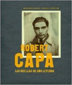 Robert Capa : las huellas de una leyenda / Bernard Lebrun & Michel Lefebvre, en colaboración con Bernard Matussière