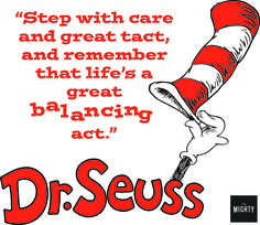 """Step with care and great tact, and remember that life's a great balancing act."" -Dr. Seuss #DrSeuss #MightyQuote #inspirationalquote #quote #balancingact"
