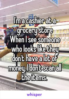 I'm a cashier at a grocery store When I see someone who looks like they don't have a lot of money, I don't scan all the items.