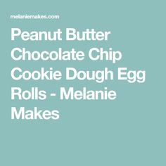 Peanut Butter Chocolate Chip Cookie Dough Egg Rolls - Melanie Makes