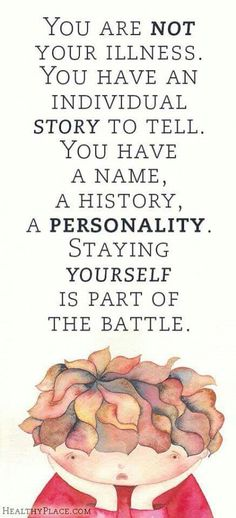Don't ever let anyone tell you, you will never be the same as you were before the onset of your battle.
