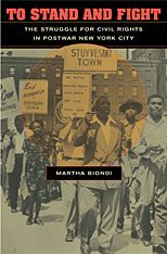 To Stand and Fight: The Struggle for Civil Rights in Postwar New York City |   Martha Biondi