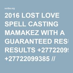 2016 LOST LOVE SPELL CASTING MAMAKEZ WITH A GUARANTEED RESULTS +27722099385 // Soriba's Web and Services.