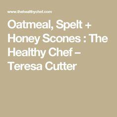 Oatmeal, Spelt + Honey Scones : The Healthy Chef – Teresa Cutter