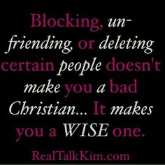 BLOCKING, UN-FRIENDING OR DELETING CERTAIN PEOPLE DOESN'T MAKE YOU A BAD CHRISTIAN..... IT MAKES YOU A WISE ONE. #realtalkkim <3