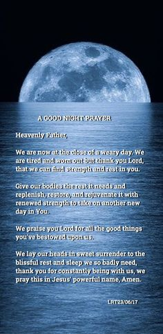 A GOOD NIGHT PRAYER Heavenly Father, We are now at the close of a weary day. We are tired and worn out but thank you Lord, that we can find strength and rest in you. Give our bodies the rest it needs and replenish, restore, and rejuvenate it with renewed strength to take on another new day in You. We praise you Lord for all the good things you've bestowed upon us. We lay our heads in sweet surrender to the blissful rest and sleep we so badly need...Amen