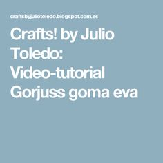 Crafts! by Julio Toledo: Video-tutorial Gorjuss goma eva