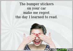The bumper stickers on your car make me regret the day I learned to read.