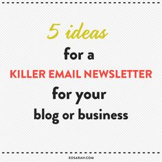 5 ideas for a killer email newsletter for your blog or business ___ Super Beneficial and totally where I'm at!!