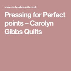 Pressing for Perfect points – Carolyn Gibbs Quilts