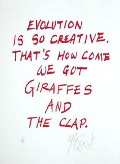 Evolution is so creative. That's how come we got giraffes and the clap. -Vonnegut
