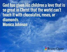 God has given His children a love that is so great in Christ that the world can't touch it with chocolates, roses, or diamonds. Monica Johnson