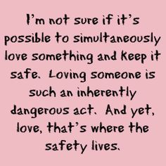 I'm not sure if it's possible to simultaneously love something and keep it safe.  Loving someone is such an inherently dangerous act.  And yet, love, that's where the safety lives. - Just One Year by Gayle Forman