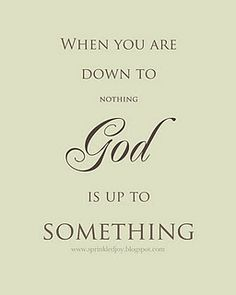 """""""When you are down to nothing, God is up to something"""""""