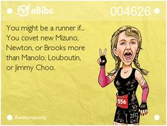 You might be a runner if...  You covet new Mizuno,   Newton, or Brooks more   than Manolo, Louboutin,   or Jimmy Choo.