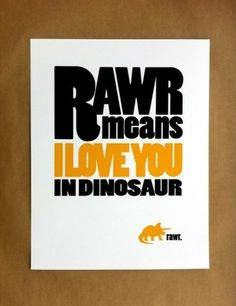 More Than Sayings: Rawr means I Love You in dinosaur.