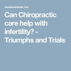 Can Chiropractic care help with infertility? - Triumphs and Trials
