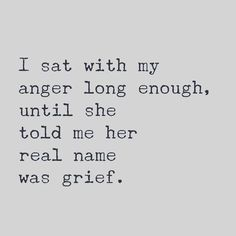 I sat with my anger long enough, until she told me her real name was grief. quote inspiration I guess that is true Elimination anger bottled up was detrimental to life Almost died Great Quotes, Quotes To Live By, Inspirational Quotes, Quotes On Loss, That Girl Quotes, Loving Myself Quotes, Tired Of Life Quotes, Quotes About Loss, I Know Quotes