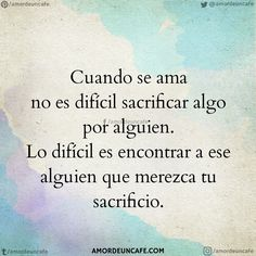 Cuando se ama no es difícil sacrificar algo por alguien. Lo difícil es encontrar a ese alguien que merezca tu sacrificio.