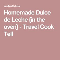 Homemade Dulce de Leche {in the oven} - Travel Cook Tell