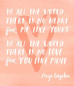 """In all the world, there is no heart for me like yours. In all the world there is no love for you like mine."" Maya Angelou"