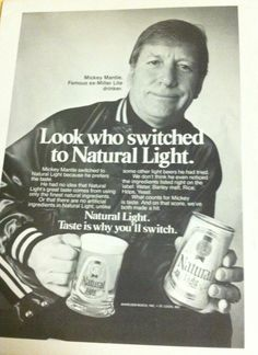 Mickey Mantle and Natty Light. Pretty sad considering how alcohol wrecked his life. But in those days, endorsements were taken because salaries were so low.