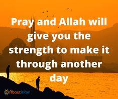 Pray so Allah gives you the strength to make it through another day.