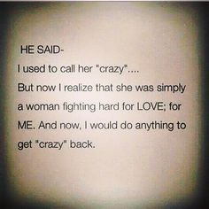 "He said: I used to call her crazy...but now I realize that she was simply a woman fighting hard for love, for me. And now, I would do anything to get "" crazy"" back."