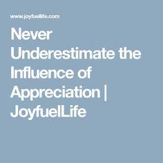 Never Underestimate the Influence of Appreciation | JoyfuelLife
