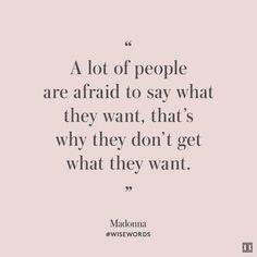 """A lot of people are afraid to say what they want, that's why they don't get what they want."" — Madonna #WiseWords"