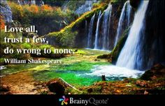 love all, trust a few, do wrong to none ~ william shakespeare
