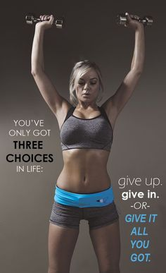 You've only got three choices in life: give up. Give in. Or give it all you got.