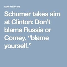 """Schumer takes aim at Clinton: Don't blame Russia or Comey, """"blame yourself."""""""