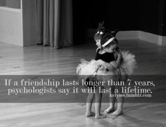 If a friendship lasts longer than 7 years...yes you are stuck with me for the rest of our lives, it's a scientific fact
