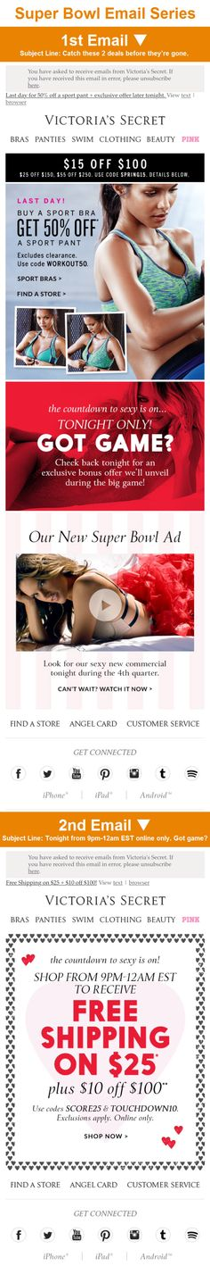 Victoria's Secret >> sent 2/1/15 >> Catch these 2 deals before they're gone. >> Victoria's Secret builds awareness and anticipation of their Super Bowl commercial with this email that gives subscribers a sneak peek at it. The email also promotes a deal to be revealed in an email later in the day during the big game—essentially using opens of the first email to drive opens of the second. —Chad White, Lead Research Analyst, Salesforce Marketing Cloud